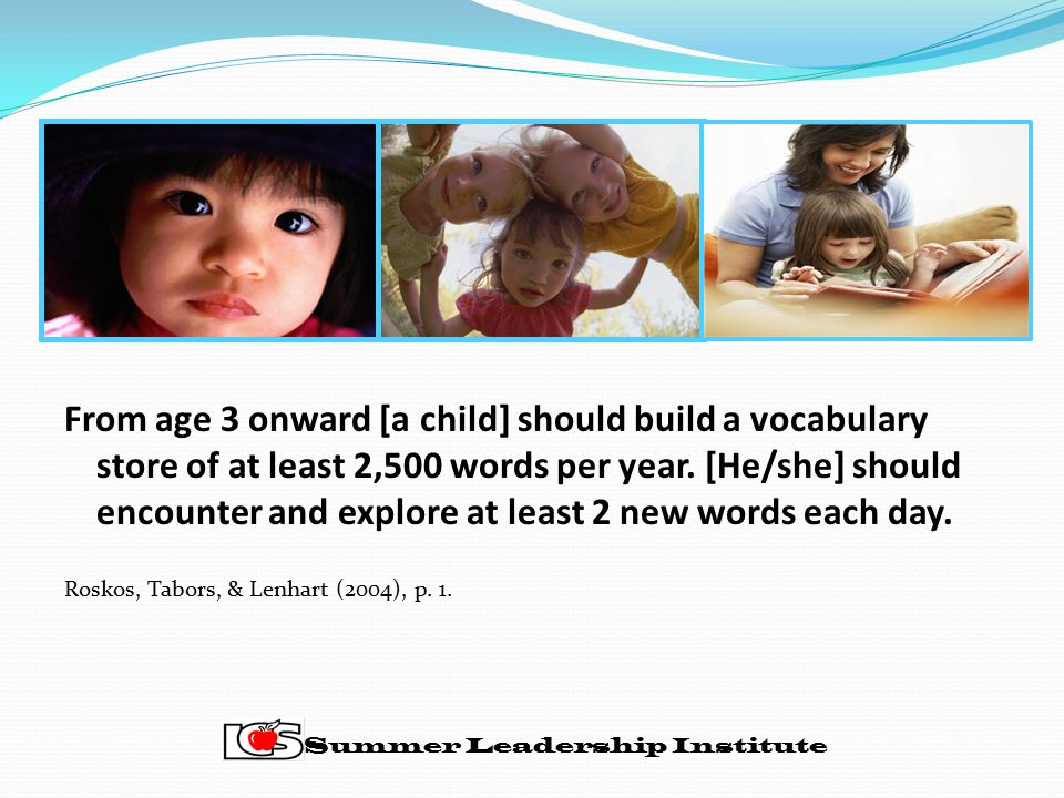 From age 3 onward [a child] should build a vocabulary store of at least 2,500 words per year. [He/she] should encounter and explore at least 2 new words each day.
